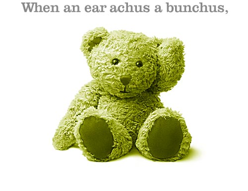 Teddy Bear holding ear: When an ear achus a bunchus